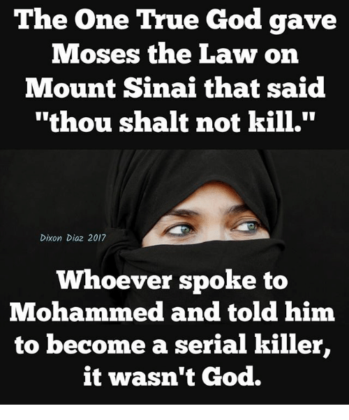 "God, Memes, and True: The One True God gave  Moses the Law on  Mount Sinai that said  ""thou shalt not kill.""  Dixon Diaz 2017  Whoever spoke to  Mohammed and told him  to become a serial killer,  it wasn't God."