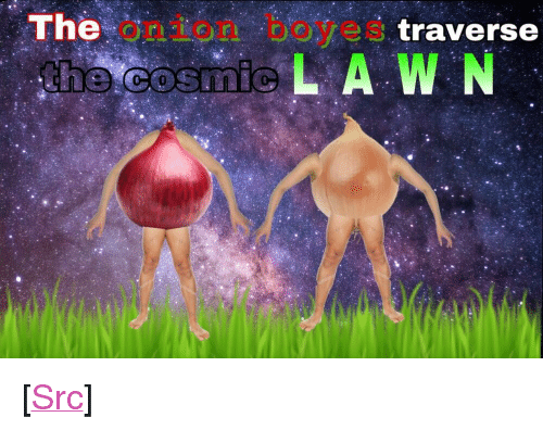 "Reddit, The Onion, and Onion: The onion boye  s traverse  he cosmicL A W N <p>[<a href=""https://www.reddit.com/r/surrealmemes/comments/8isup9/cosmic_onio/?utm_source=ifttt"">Src</a>]</p>"