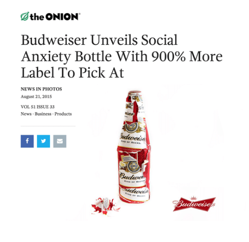 News, The Onion, and Anxiety: the ONION  Budweiser Unveils Social  Anxiety Bottle with 900% More  Label To Pick At  NEWS IN PHOTOS  August 21, 2015  VOL 51 ISSUE 33  News Business Products  else  ticle