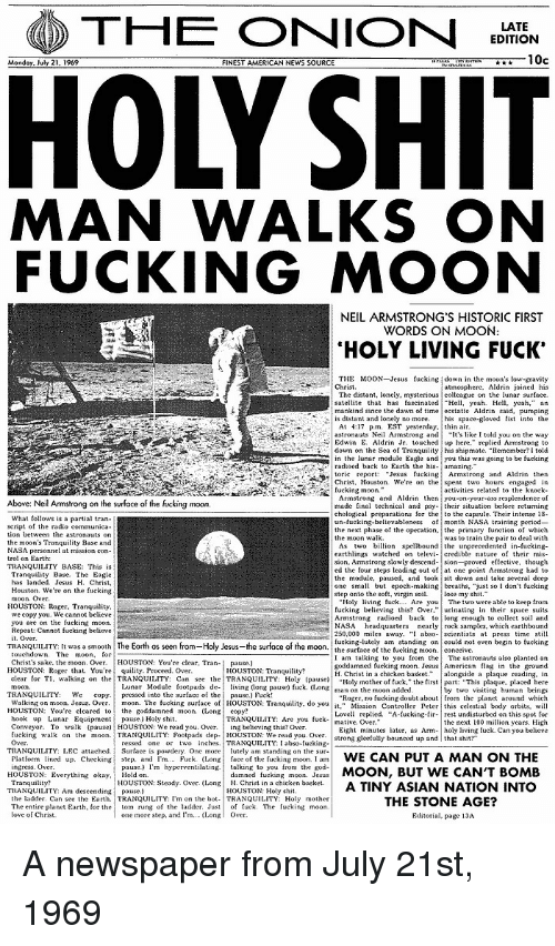 "Asian, Fucking, and God: THE ONION  EDITION  10c  FINEST AMERICAN NEWS SOURCE  MAN WALKS ON  FUCKING MOON  NEIL ARMSTRONG'S HISTORIC FIRST  WORDS ON MOON  HOLY LIVING FUCK'  THE MOON Jesus fucking down in the moon's low gravity  The distant, lonely, mysterious colleague on the lunar surface.  satellite that has tascinated Hl, yeah Hell yeah,"" an  mankind since the dawn of time ecstatie Aldrin said, pumping  astronauts Neil Armstrong and  lt's like I told you on the way  down on the Sea of Tranquty his shipmate. ""Remember?I told  in the lunar module Eagle andyou this was going to be fucking  Chris Houston. We're on the spent two hours engaged in  bove: Neil Armstrong on the surface of the fucking moon  chological preparations for the to the capsule. Their intense 18  un-fucking-believableness f month NASA training period-  the next phase of the operation, the primary unction of which  earthlings watched on televi- credible nature of their mis-  ed the tour steps leading out of at one point Armstrong had to  the module, pause, and tooksit down and take several deep  one small but epoch-making breaths. ""just so I dont fueking  HOUSTON:Roer. Tranquility  250,000 miles away. "" abso-seientists at press time still  fucking-lutely am standing oncouldnot eve begin to fucking  TRANQUILITY; [t wasa smooth  The Earth as seen  Ho y Jesus  the sur ace of the moon  rom  the surfaceof the fuckingmoon  conceive  I am talking to you from the The astronauts also planted an  goddamned fueking moon. JesusAmerican flag in the ground  H. Christ in a chicken basketongside a plaque reading, in  Holy mother of tuck,"" the first part: ""This plaque, placed here  Christ's sake. the moon. Over. HOUSTON: You're clear, Tran-  pause.)  HOUSTON: Roger that. You're  quility. Proceed. Over.  clear for T1, walkingon lhe, TRANQUILITY: Can see the