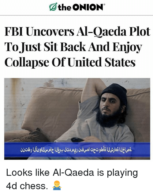 Fbi, Memes, and The Onion: the ONION  FBI Uncovers Al-Qaeda Plot  ToJust Sit Back And Enjoy  Collapse Of United States Looks like Al-Qaeda is playing 4d chess. 🤷♂️