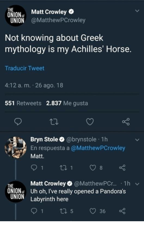 The Onion, Horse, and Onion: THE  ONION Matt Crowley  UNION @MatthewPCrowley  Not knowing about Greek  mythology is my Achilles' Horse.  Traducir Tweet  4:12 a. m. 26 ago. 18  551 Retweets 2.837 Me gusta  Bryn Stole @brynstole 1h  En respuesta a @MatthewPCrowley  Matt.  THE Matt Crowley @MatthewPC.r.. . 1h  ONIONa Uh oh, I've really opened a Pandora's  UNION Labyrinth here  v