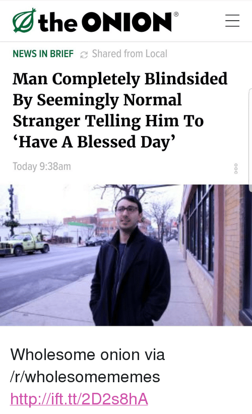"""Blessed, News, and The Onion: the ONION -  NEWS IN BRIEF C Shared from Local  Man Completely Blindsided  By Seemingly Normal  Stranger Telling Him To  Ήave A Blessed Day  Today 9:38am  0 <p>Wholesome onion via /r/wholesomememes <a href=""""http://ift.tt/2D2s8hA"""">http://ift.tt/2D2s8hA</a></p>"""