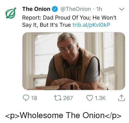 Dad, The Onion, and True: The Onion @TheOnion 1hV  Report: Dad Proud Of You; He Won't  Say It, But It's True trib.al/pKvIOkP  18 ロ267 1.3K <p>Wholesome The Onion</p>