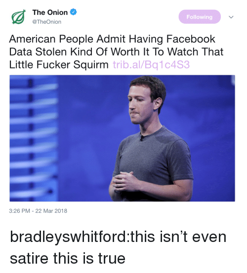 satire: The Onion  @TheOnion  Following  American People Admit Having Facebook  Data Stolen Kind Of Worth It To Watch That  Little Fucker Squirm trib.al/Bq1c4S  3:26 PM -22 Mar 2018 bradleyswhitford:this isn't even satire this is true