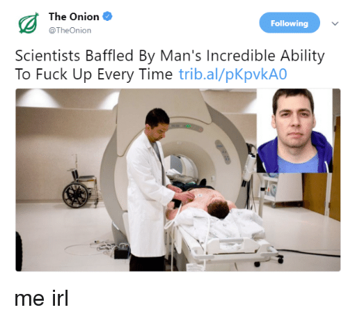 The Onion, Fuck, and Onion: The Onion  @TheOnion  Following  Scientists Baffled By Man's Incredible Ability  To Fuck Up Every Time trib.al/pKpvkA0 me irl