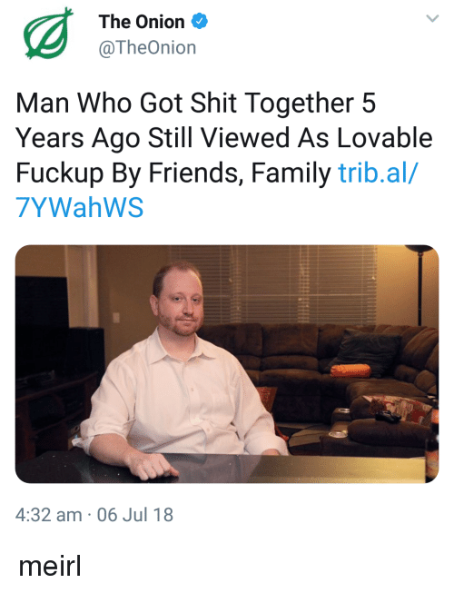 Family, Friends, and Shit: The Onion  @TheOnion  Man Who Got Shit Together 5  Years Ago Still Viewed As Lovable  Fuckup By Friends, Family trib.al/  7YWahWS  4:32 am 06 Jul 18 meirl