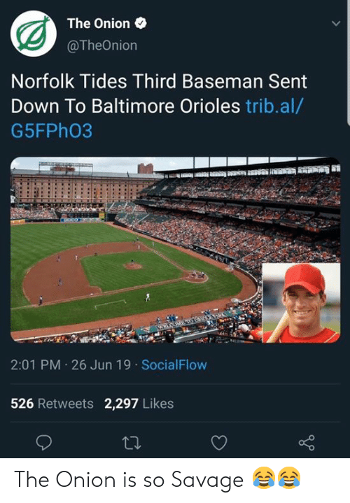 Baltimore: The Onion  @TheOnion  Norfolk Tides Third Baseman Sent  Down To Baltimore Orioles trib.al/  G5FPH03  2:01 PM 26 Jun 19 SocialFlow  526 Retweets 2,297 Likes  ti The Onion is so  Savage 😂😂