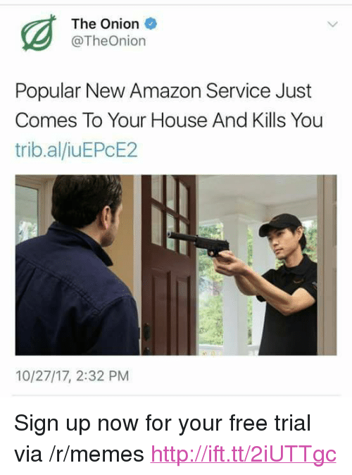 """Amazon, Memes, and The Onion: The Onion  @TheOnion  Popular New Amazon Service Just  Comes To Your House And Kills You  trib.al/iuEPcE2  10/27/17, 2:32 PM <p>Sign up now for your free trial via /r/memes <a href=""""http://ift.tt/2iUTTgc"""">http://ift.tt/2iUTTgc</a></p>"""