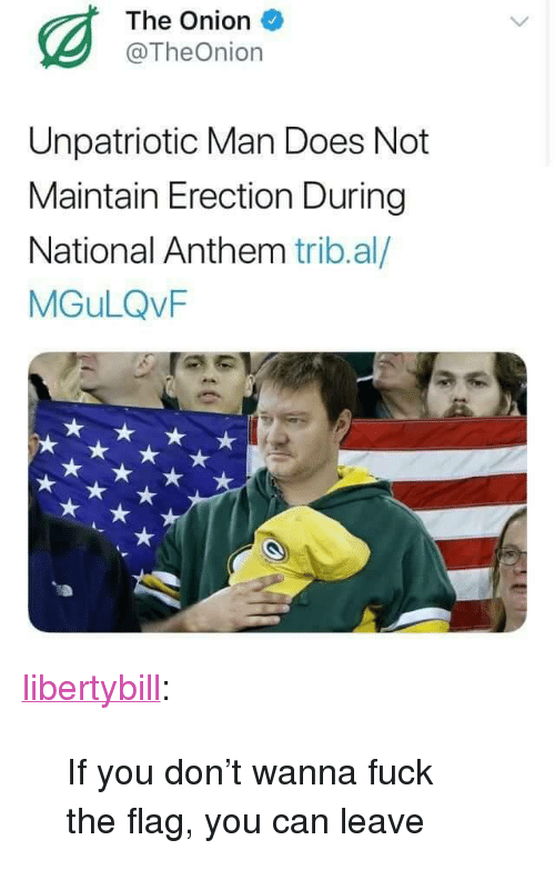 """The Onion, Tumblr, and National Anthem: The Onion  @TheOnion  Unpatriotic Man Does Not  Maintain Erection During  National Anthem trib.al/  MGuLQvF <p><a href=""""https://libertybill.tumblr.com/post/168486652052/if-you-dont-wanna-fuck-the-flag-you-can-leave"""" class=""""tumblr_blog"""">libertybill</a>:</p> <blockquote><p>If you don't wanna fuck the flag, you can leave</p></blockquote>"""