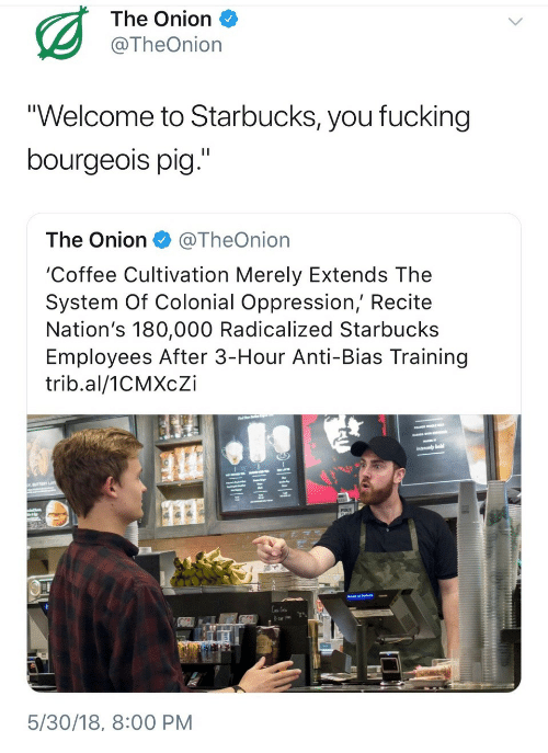"radicalized: The Onion  @TheOnion  ""Welcome to Starbucks, you fucking  bourgeois pig.""  The Onion@TheOnion  'Coffee Cultivation Merely Extends The  System Of Colonial Oppression, Recite  Nation's 180,000 Radicalized Starbucks  Employees After 3-Hour Anti-Bias Training  trib.al/1CMXcZi  1s  5/30/18, 8:00 PM"