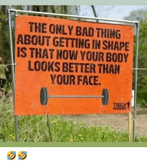 Now Your: THE ONLY BAD THING  ABOUT GETTING IN SHAPE  IS THAT NOW YOUR BODY  LOOKS BETTER THAN  YOUR FACE 🤣🤣