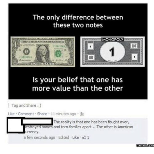Belief: The only difference between  these two notes  MONOPOLY  11383365  12  Is your belief that one has  more value than the other  | Tag and Share :)  Like . Comment . Share , 11 minutes ago .  The reality is that one has been fought over,  estroyed nomes and torn families apart... The other is American  urrency,  a few seconds ago . Edited . Like。  memes.com