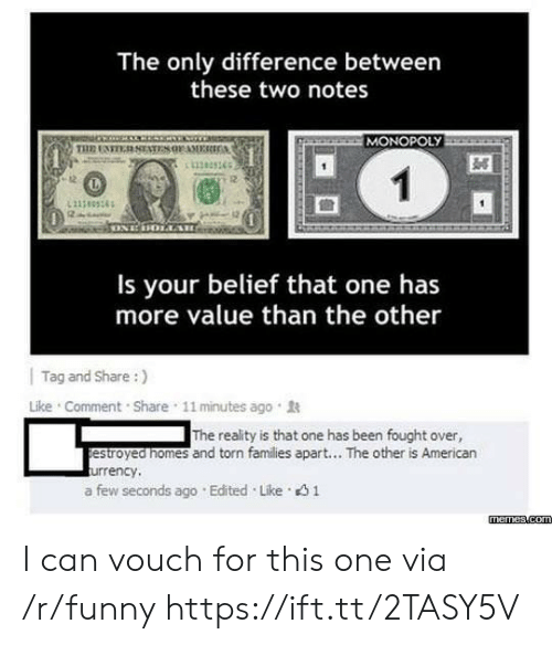 Belief: The only difference between  these two notes  MONOPOLY  11383365  12  Is your belief that one has  more value than the other  | Tag and Share :)  Like . Comment . Share , 11 minutes ago .  The reality is that one has been fought over,  estroyed nomes and torn families apart... The other is American  urrency,  a few seconds ago . Edited . Like。  memes.com I can vouch for this one via /r/funny https://ift.tt/2TASY5V
