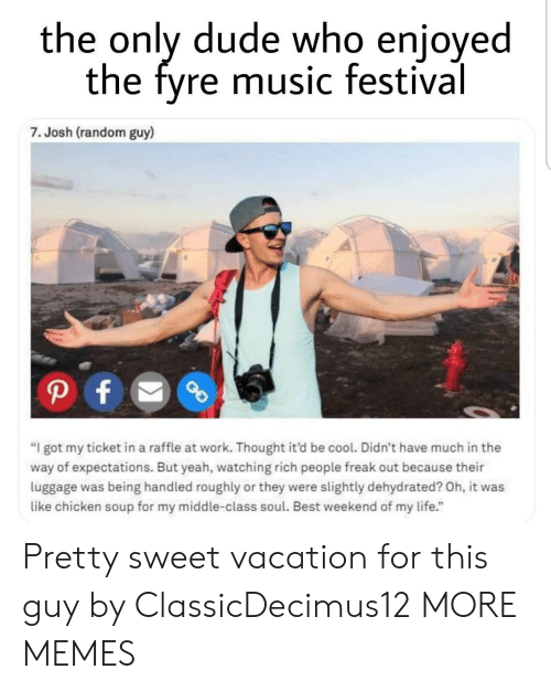 "Dank, Dude, and Life: the only dude who enjoyed  the fyre music festival  7. Josh (random guy)  ""I got my ticket in a raffle at work. Thought it'd be cool. Didn't have much in the  way of expectations. But yeah, watching rich people freak out because their  luggage was being handled roughly or they were slightly dehydrated? Oh, it was  like chicken soup for my middle-class soul. Best weekend of my life."" Pretty sweet vacation for this guy by ClassicDecimus12 MORE MEMES"