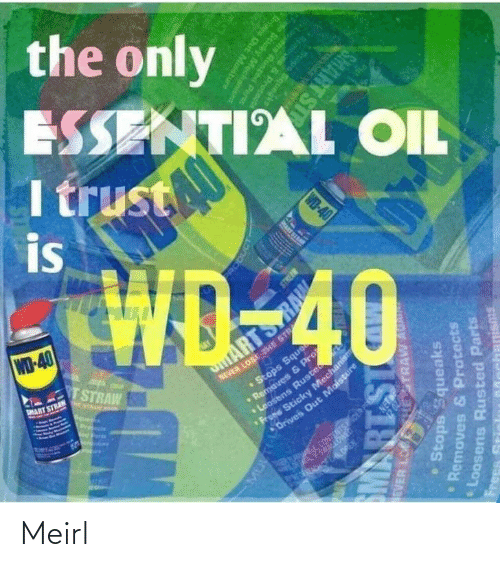 Parts: the only  ESSENTIAL OIL  I trust  is  WD-40  TSTRAW  NEVER LOSE THE STR  •Stops Sque  aves & P  MART STRAN  ARTS  E NTAAN A  Pre  ens Ruste  Sticky Mechanism  Drives Out Moisture  CONTENTSOER PS  ERA ALOREN.  RODUCT  EVER LO  HESTRAW AU  Stops Squeaks  Removes & Protects  PRART SI  Loosens Rusted Parts  IS18W  Frees  Memoves & Protcnd  Stops Squegke  WD-40  ens Runted Parts  Scicky Mecha  anisms  Oris Out Mostu  SMART ST Meirl