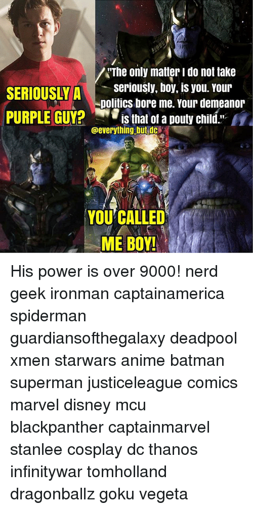 Anime, Batman, and Disney: The only matter i do not take  RIOUSLseriously, boy, is you. Your  SERIOUSLYA  politics bore me. Your demeanor  PURPLE GUY?  is that of a pouty child  @everything butedo  YOU CALLED  ME BOY! His power is over 9000! nerd geek ironman captainamerica spiderman guardiansofthegalaxy deadpool xmen starwars anime batman superman justiceleague comics marvel disney mcu blackpanther captainmarvel stanlee cosplay dc thanos infinitywar tomholland dragonballz goku vegeta