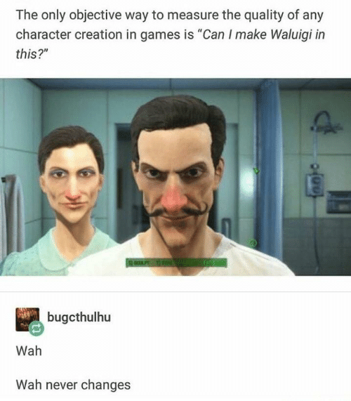 "Games, Never, and Creation: The only objective way to measure the quality of any  character creation in games is ""Can I make Waluigi in  this?""  bugcthulhu  Wah  Wah never changes"