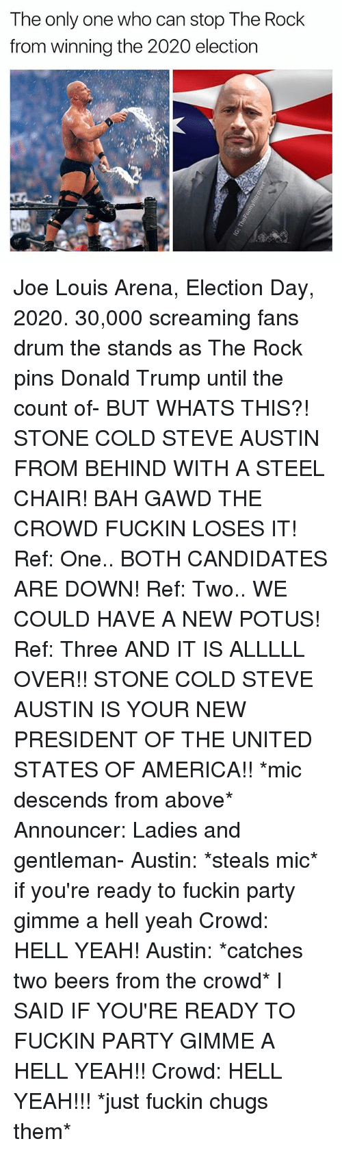 cold-steve-austin: The only one who can stop The Rock  from winning the 2020 election Joe Louis Arena, Election Day, 2020. 30,000 screaming fans drum the stands as The Rock pins Donald Trump until the count of- BUT WHATS THIS?! STONE COLD STEVE AUSTIN FROM BEHIND WITH A STEEL CHAIR! BAH GAWD THE CROWD FUCKIN LOSES IT! Ref: One.. BOTH CANDIDATES ARE DOWN! Ref: Two.. WE COULD HAVE A NEW POTUS! Ref: Three AND IT IS ALLLLL OVER!! STONE COLD STEVE AUSTIN IS YOUR NEW PRESIDENT OF THE UNITED STATES OF AMERICA!! *mic descends from above* Announcer: Ladies and gentleman- Austin: *steals mic* if you're ready to fuckin party gimme a hell yeah Crowd: HELL YEAH! Austin: *catches two beers from the crowd* I SAID IF YOU'RE READY TO FUCKIN PARTY GIMME A HELL YEAH!! Crowd: HELL YEAH!!! *just fuckin chugs them*