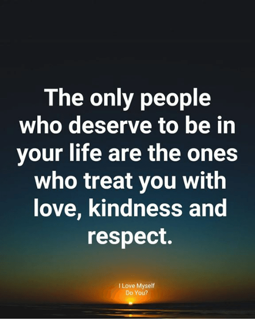Life, Love, and Memes: The only people  who deserve to be in  your life are the ones  who treat you with  love, kindness and  respect.  I Love Myseltf  Do You?
