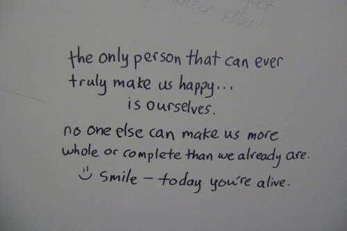 Alive, Happy, and Smile: the only person that can ever  traly make us happy..  is ourselves.  no one else can make us more  uwhole or complete than we already are  lete than we alr  Smile - today youre alive