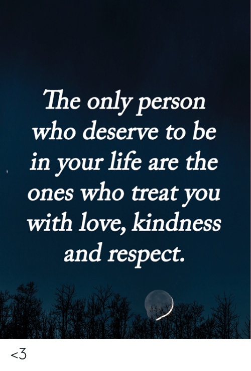 Life, Love, and Memes: The only person  who deserve to be  in your life are the  ones who treat you  with love, kindness  and respect. <3