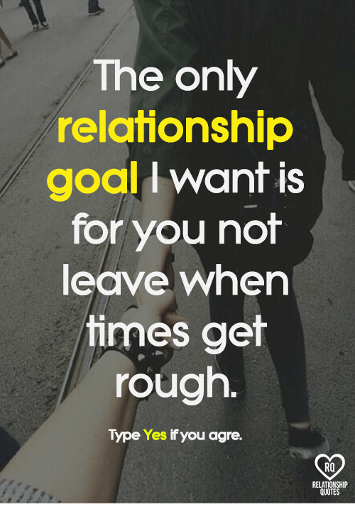 Relationship Goal: The only  relationship  goal want is  for you not  leave when  times get  rough.  Type Yes if you agre.  RELATIONSHIP  QUOTES
