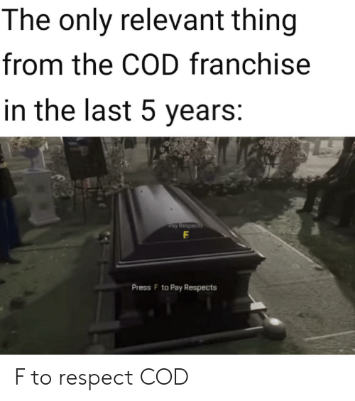 Respect, Cod, and Franchise: The only relevant thing  from the COD franchise  in the last 5 years:  Pay Respects  Press F to Pay Respects F to respect COD