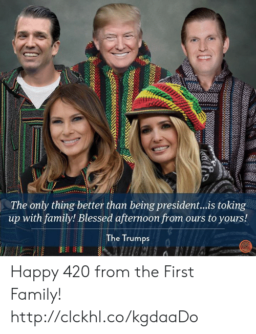 Blessed, Dank, and Family: The only thing better than being president...is toking  up with family! Blessed afternoon from ours to yours!  The Trumps Happy 420 from the First Family! http://clckhl.co/kgdaaDo