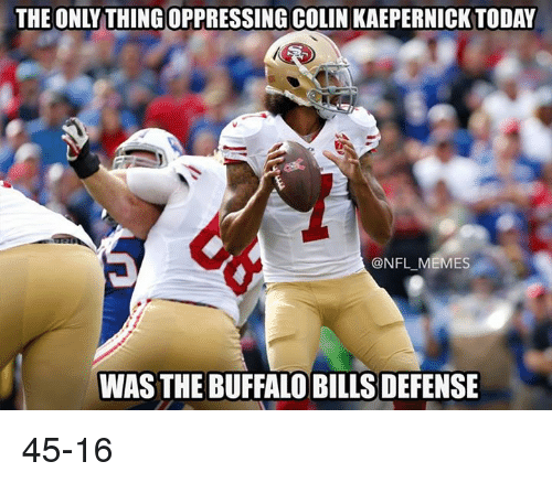 Buffalo Bills: THE ONLY THING OPPRESSING COLIN KAEPERNICK TODAY  OUILLAIERENICKTODA  @NFL-MEMES  WAS THE BUFFALO BILLS DEFENSE 45-16