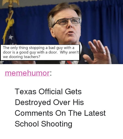 """Bad, School, and Tumblr: The only thing stopping a bad guy with a  door is a good guy with a door. Why aren't  we dooring teachers? <p><a href=""""http://memehumor.net/post/174057276237/texas-official-gets-destroyed-over-his-comments-on"""" class=""""tumblr_blog"""">memehumor</a>:</p>  <blockquote><p>Texas Official Gets Destroyed Over His Comments On The Latest School Shooting</p></blockquote>"""