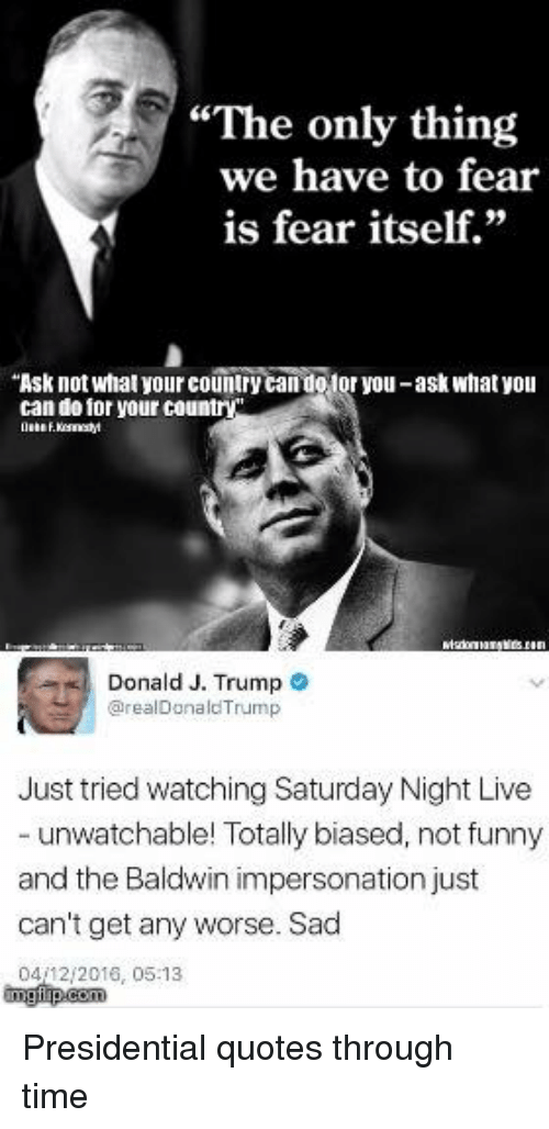 """Impersonable: """"The only thing  we have to fear  is fear itself.""""  """"Ask not what yourcountry  otor you-ask what you  can do for your country  Donald J. Trump  arealDonald Trump  Just tried watching Saturday Night Live  unwatchable! Totally biased, not funny  and the Baldwin impersonation just  can't get any worse. Sad  0412 2016, 05:13 Presidential quotes through time"""