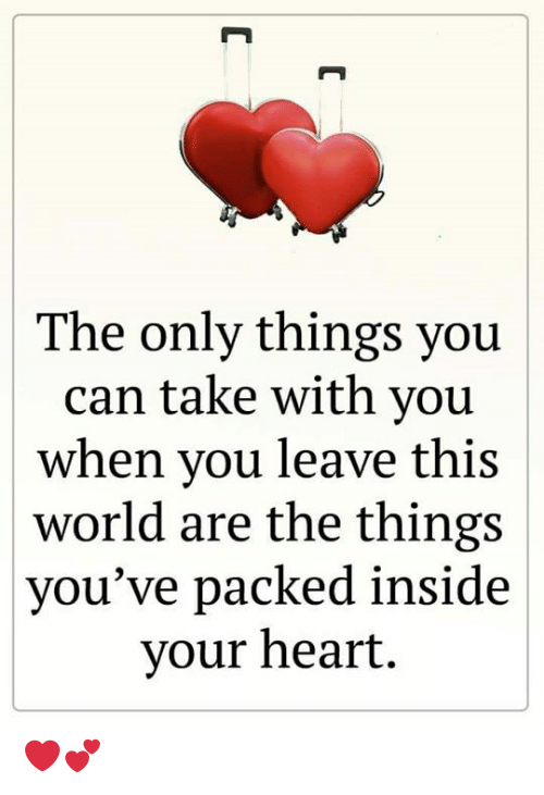 Memes, Heart, and World: The only things you  can take with you  when you leave this  world are the things  you've packed inside  your heart  C ❤️💕