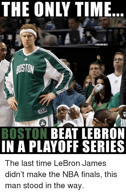 Finals, LeBron James, and Nba: THE ONLY TIME  NBAMEMES  AOSTO  BOSTON BEAT LEBRON  IN A PLAYOFF SERIES The last time LeBron James didn't make the NBA finals, this man stood in the way.