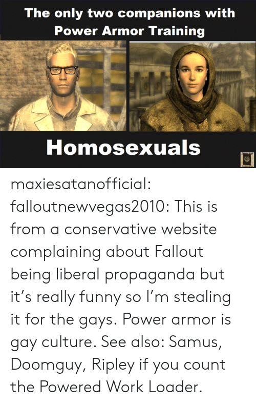 samus: The only two companions with  Power Armor Training  Homosexuals  Stecl he with you maxiesatanofficial: falloutnewvegas2010: This is from a conservative website complaining about Fallout being liberal propaganda but it's really funny so I'm stealing it for the gays. Power armor is gay culture. See also: Samus, Doomguy, Ripley if you count the Powered Work Loader.