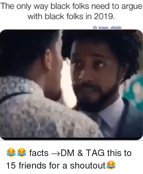 Arguing, Facts, and Friends: The only way black folks need to argue  with black folks in 2019.  IG: kosan afolabi 😂😂 facts →DM & TAG this to 15 friends for a shoutout😂
