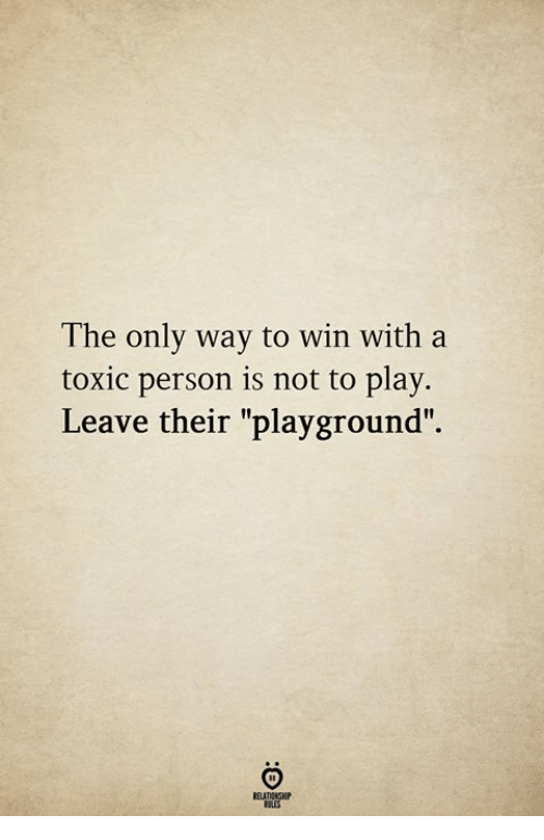 "Play, Toxic, and Person: The only way to win with a  toxic person is not to play.  Leave their ""playground""."