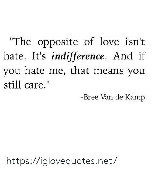 """means: """"The opposite of love isn't  hate. It's indifference. And if  you hate me, that means you  still care.""""  -Bree Van de Kamp https://iglovequotes.net/"""