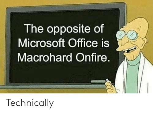 Microsoft, Microsoft Office, and Office: The opposite of  Microsoft Office is  Macrohard Onfire. Technically