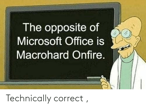 technically: The opposite of  Microsoft Office is  Macrohard Onfire. Technically correct ,
