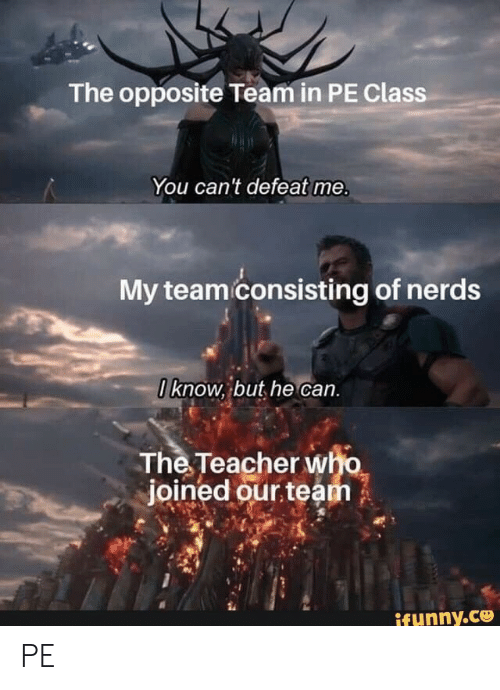 nerds: The opposite Team in PE Class  You can't defeat me.  My team consisting of nerds  0know, but he can.  The Teacher who  joined our team  ifunny.co PE