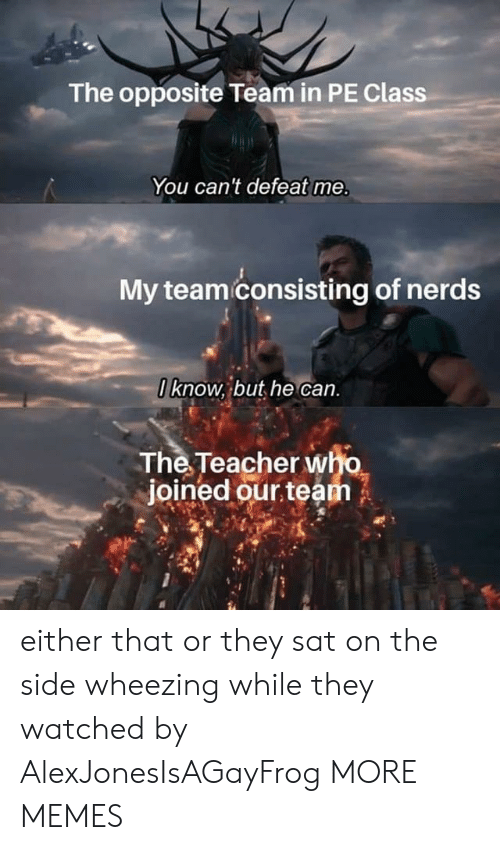 nerds: The opposite Team in PE Class  You can't defeat me.  My teami consisting of nerds  O know, but he can.  The Teacher who  joined our team either that or they sat on the side wheezing while they watched by AlexJonesIsAGayFrog MORE MEMES