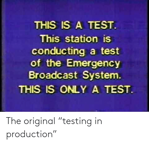 """Testing: The original """"testing in production"""""""