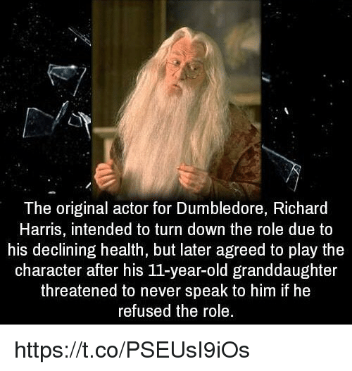 richard harris: The original actor for Dumbledore, Richard  Harris, intended to turn down the role due to  his declining health, but later agreed to play the  character after his 11-year-old granddaughter  threatened to never speak to him if he  refused the role. https://t.co/PSEUsI9iOs