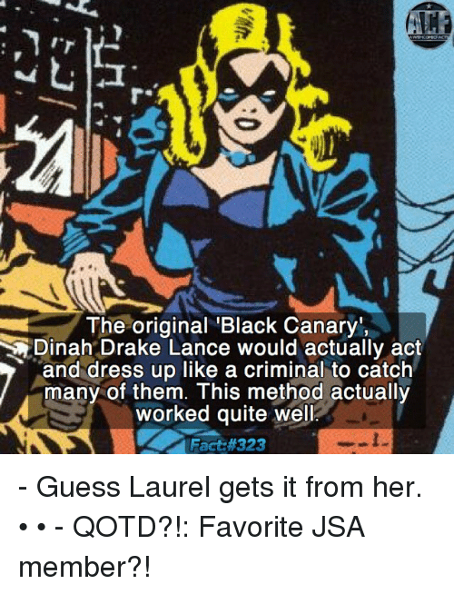 Criminations: The original Black Canar  Dinah Drake Lance would actually act  and dress up like a criminal to catch  many of them. This method actually  worked quite well  Fact - Guess Laurel gets it from her. • • - QOTD?!: Favorite JSA member?!
