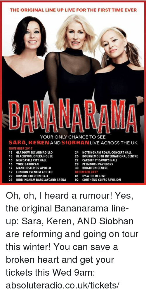 brightons: THE ORIGINAL LINE UP LIVE FOR THE FIRSTTIME EVER  BANANAMNA  YOUR ONLY CHANCE TO SEE  SARA, KEREN  AND  SIOBHAN  LIVE ACROSS THE UK  NOVEMBER 2017  24  NOTTINGHAM ROYAL CONCERT HALL  12 GLASGOW SECARMADILLO  13 BLACKPOOL OPERA HOUSE  26 BOURNEMOUTH INTERNATIONAL CENTRE  15 NEWCASTLE CITY HALL  27 CARDIFF ST DAVID'S HALL  16 YORK BARBICAN  28 PLYMOUTH PAVILIONS  17 MANCHESTER 02 APOLLO  30 BRIGHTON CENTRE  19  LONDON EVENTIM APOLLO  DECEMBER 2017  22 BRISTOL COLSTON HALL  01 IPSWICH REGENT  23 BIRMINGHAM BARCLAYCARD ARENA 02 SOUTHEND CLIFFS PAVILION Oh, oh, I heard a rumour! Yes, the original Bananarama line-up: Sara, Keren, AND Siobhan are reforming and going on tour this winter! You can save a broken heart and get your tickets this Wed 9am: absoluteradio.co.uk/tickets/