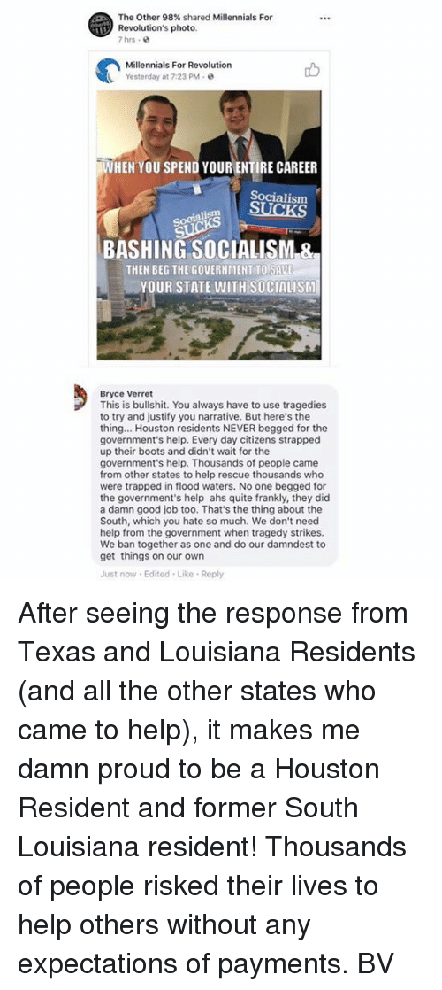 Bullshitted: The Other 98% shared Millennials For  Revolution's photo  7hrs .  Millennials For Revolution  Yesterday at 7:23 PM  WHEN YOU SPEND YOUR ENTIRE CAREER  Socialism  Socialism  BASHING SOCIALISM &  THEN BEG THE GOVERNMENT TO SAU  YOUR STATE WITH SOCIALISM  Bryce Verret  This is bullshit. You always have to use tragedies  to try and justify you narrative. But here's the  thing... Houston residents NEVER begged for the  government's help. Every day citizens strapped  up their boots and didn't wait for the  government's help. Thousands of people came  from other states to help rescue thousands who  were trapped in flood waters. No one begged for  the government's help ahs quite frankly, they did  a damn good job too. That's the thing about the  South, which you hate so much. We don't need  help from the government when tragedy strikes.  We ban together as one and do our damndest to  get things on our own  Just now Edited Like Reply After seeing the response from Texas and Louisiana Residents (and all the other states who came to help), it makes me damn proud to be a Houston Resident and former South Louisiana resident! Thousands of people risked their lives to help others without any expectations of payments.  BV