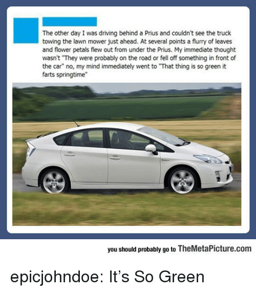 """On the Road: The other day I was driving behind a Prius and couldn't see the truck  towing the lawn mower just ahead. At several points a flurry of leaves  and flower petals flew out from under the Prius. My immediate thought  wasn't They were probably on the road or fell off something in front of  the car"""" no, my mind immediately went to """"That thing is so green it  farts springtime  you should probably go to TheMetaPicture.com epicjohndoe:  It's So Green"""