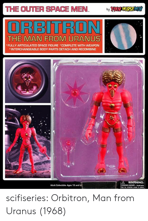 Detach: THE OUTER SPACE MEN OSE  ORBITRON  THE MAN FROM URANUS  FULLY ARTICULATED SPACE FIGURE COMPLETE WITH WEAPON  INTERCHANGEABLE BODY PARTS DETACH AND RECOMBINE  A WARNING  CHOKING HAZARD-Small parts  Adult Collectible- Ages 15 and scifiseries:  Orbitron, Man from Uranus (1968)