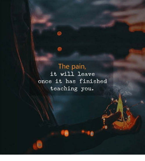 Pain, Teaching, and Once: The pain,  it will leave  once it has finished  teaching you